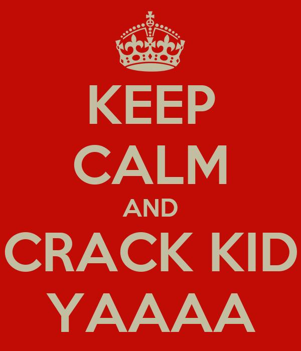 KEEP CALM AND CRACK KID YAAAA