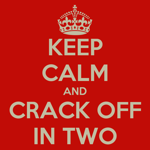 KEEP CALM AND CRACK OFF IN TWO