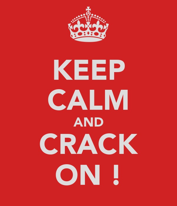 KEEP CALM AND CRACK ON !
