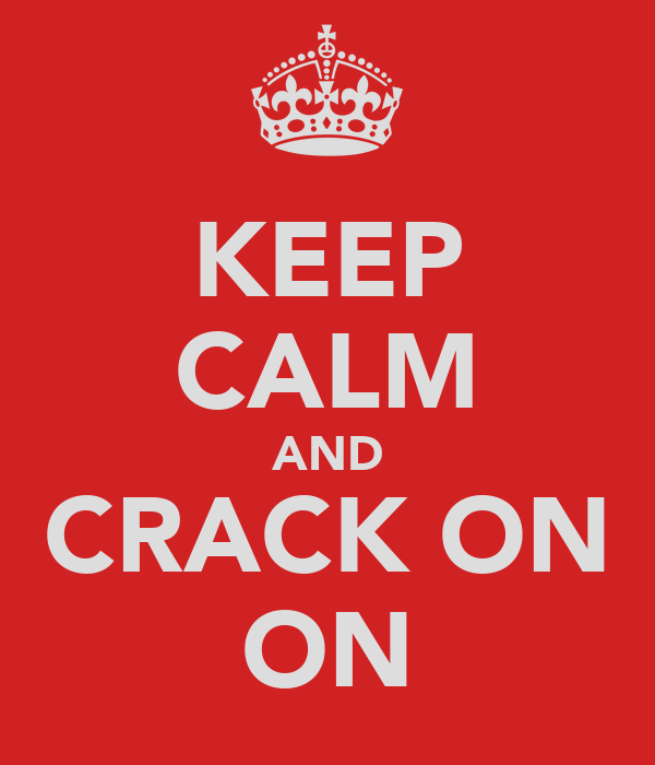 KEEP CALM AND CRACK ON ON