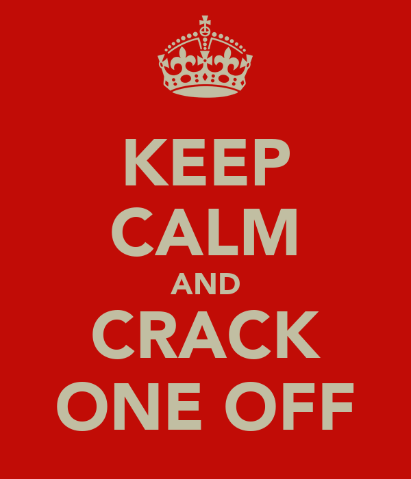 KEEP CALM AND CRACK ONE OFF