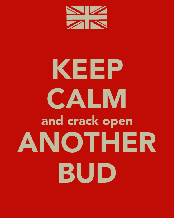 KEEP CALM and crack open ANOTHER BUD