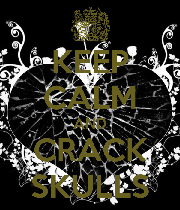 KEEP CALM AND CRACK SKULLS