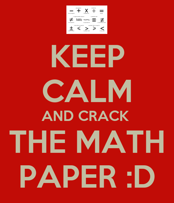 KEEP CALM AND CRACK  THE MATH PAPER :D