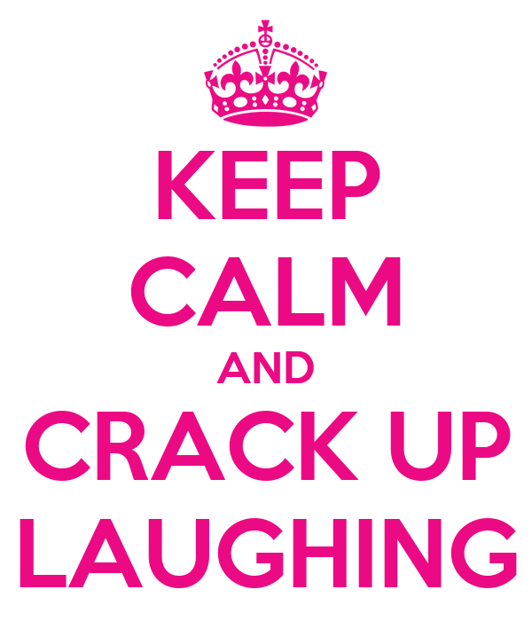 KEEP CALM AND CRACK UP LAUGHING