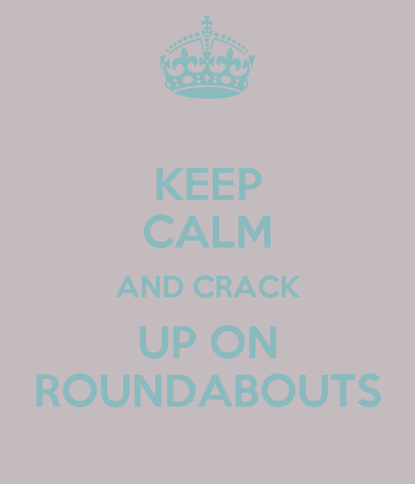 KEEP CALM AND CRACK UP ON ROUNDABOUTS
