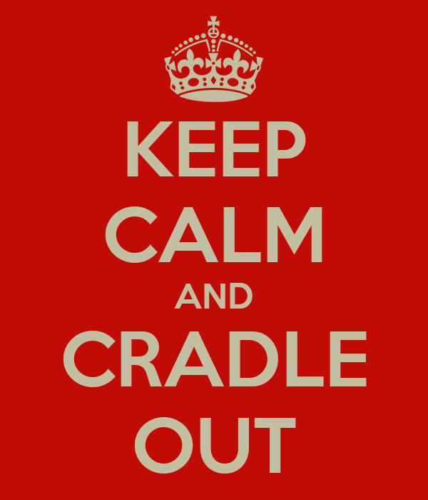 KEEP CALM AND CRADLE OUT