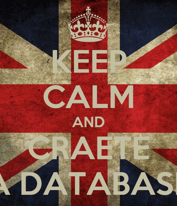 KEEP CALM AND CRAETE A DATABASE
