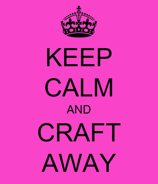 KEEP CALM AND CRAFT AWAY