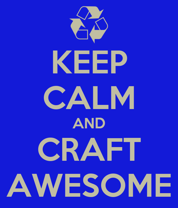 KEEP CALM AND CRAFT AWESOME