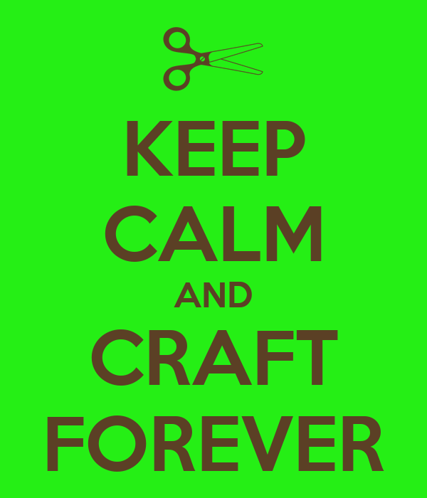 KEEP CALM AND CRAFT FOREVER