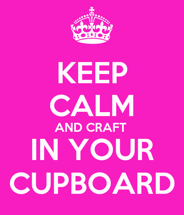 KEEP CALM AND CRAFT  IN YOUR CUPBOARD