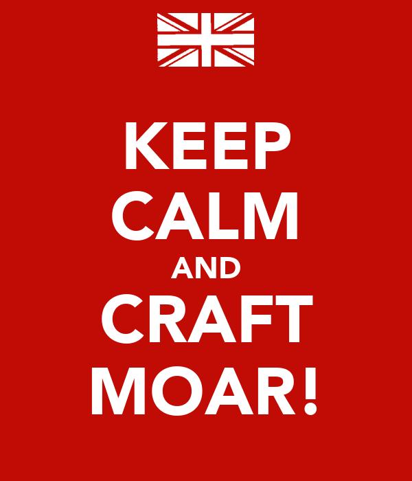 KEEP CALM AND CRAFT MOAR!