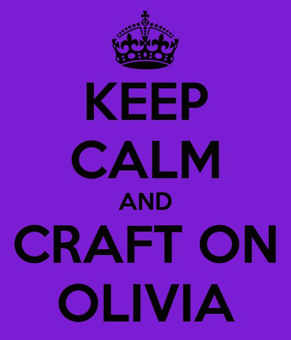 KEEP CALM AND CRAFT ON OLIVIA