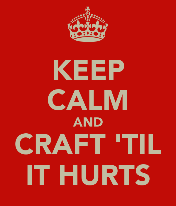 KEEP CALM AND CRAFT 'TIL IT HURTS