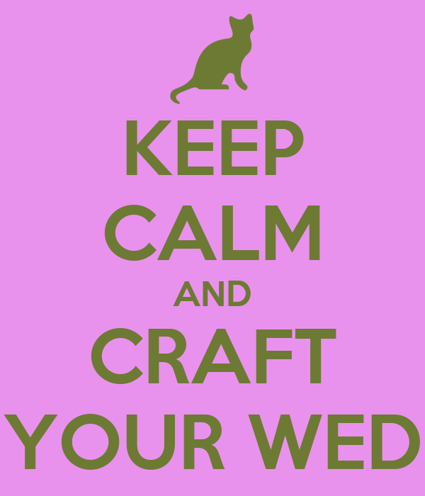 KEEP CALM AND CRAFT YOUR WED