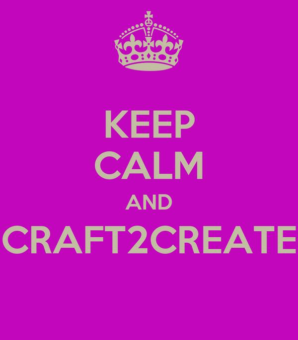KEEP CALM AND CRAFT2CREATE