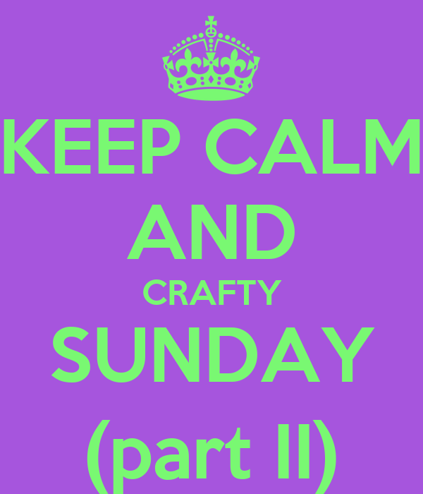 KEEP CALM AND CRAFTY SUNDAY (part II)