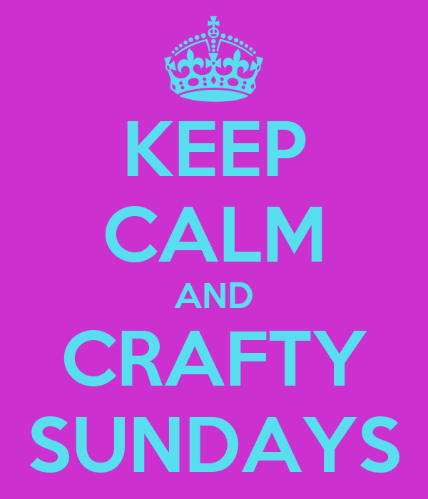 KEEP CALM AND CRAFTY SUNDAYS