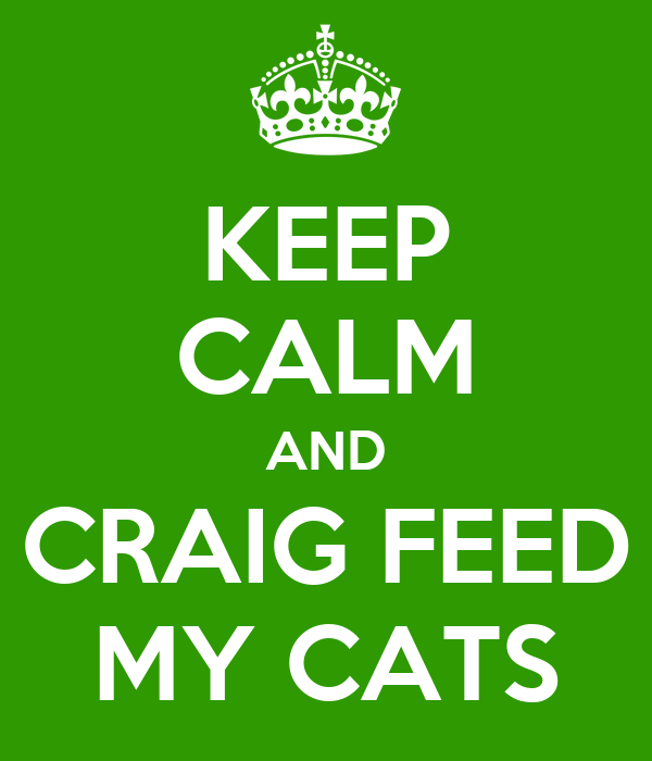 KEEP CALM AND CRAIG FEED MY CATS