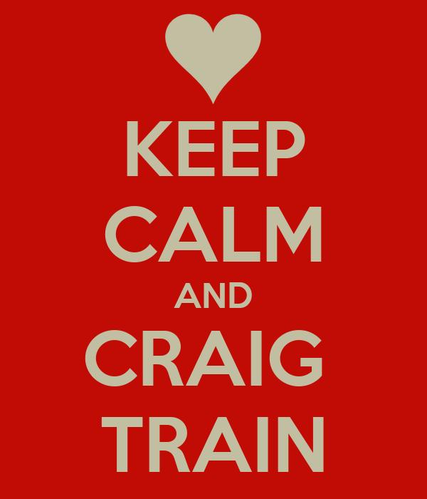 KEEP CALM AND CRAIG  TRAIN