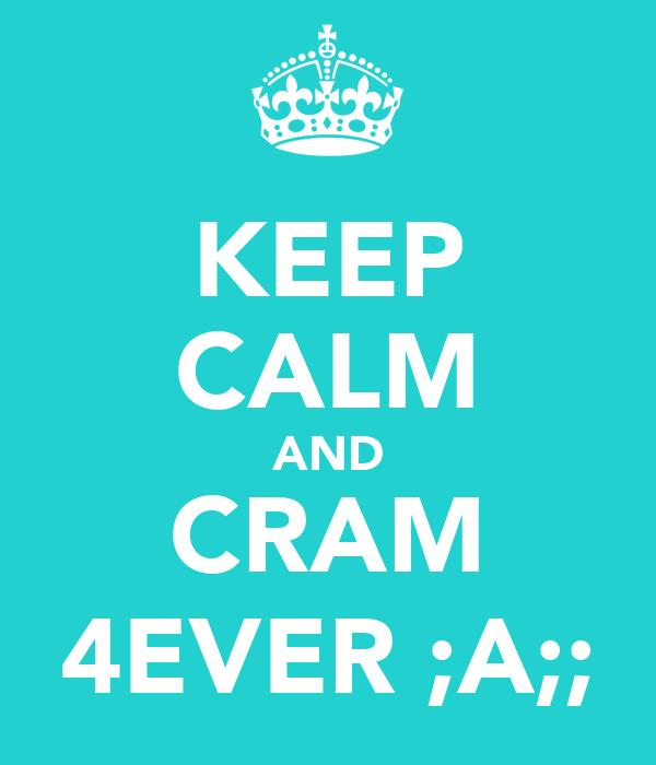 KEEP CALM AND CRAM 4EVER ;A;;