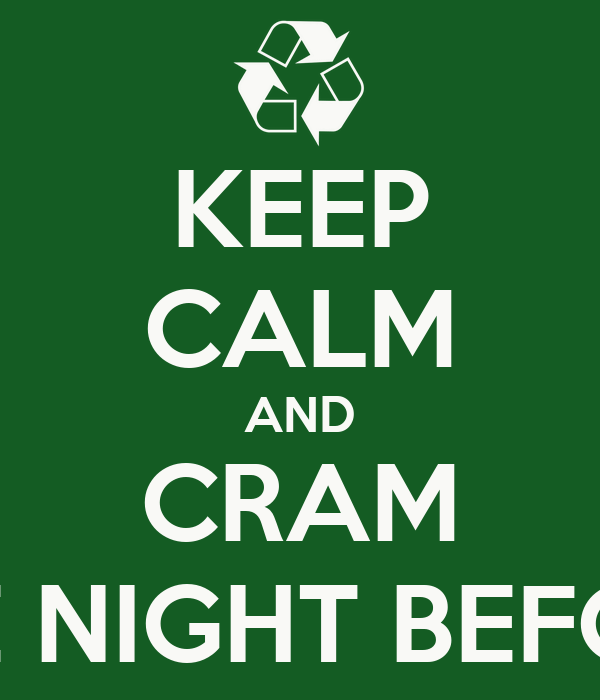 KEEP CALM AND CRAM THE NIGHT BEFORE