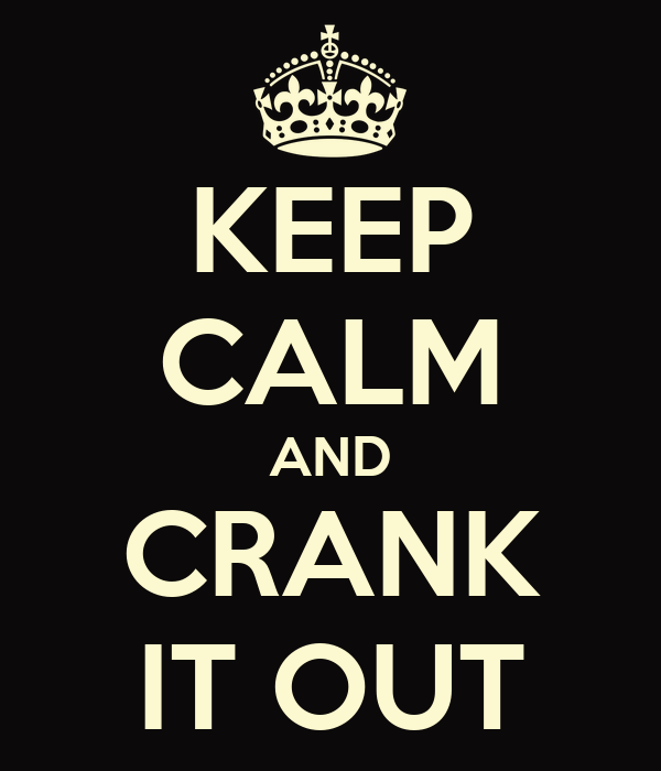 KEEP CALM AND CRANK IT OUT