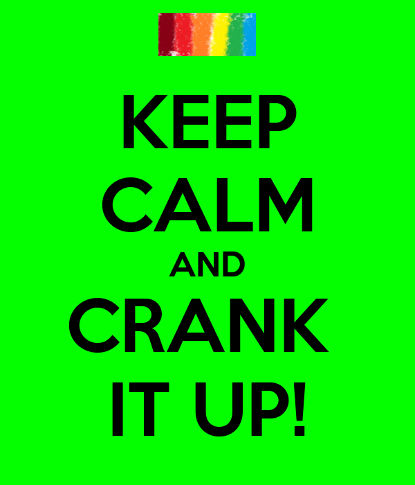 KEEP CALM AND CRANK  IT UP!