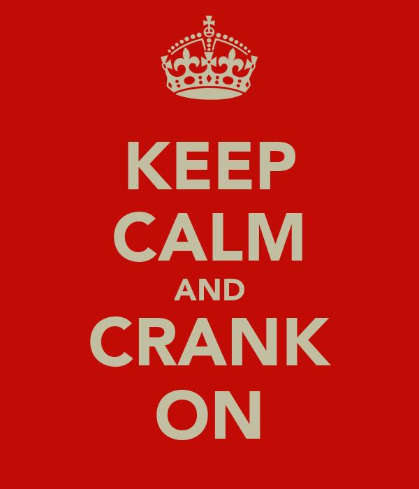 KEEP CALM AND CRANK ON