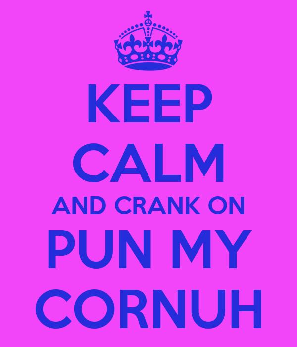 KEEP CALM AND CRANK ON PUN MY CORNUH