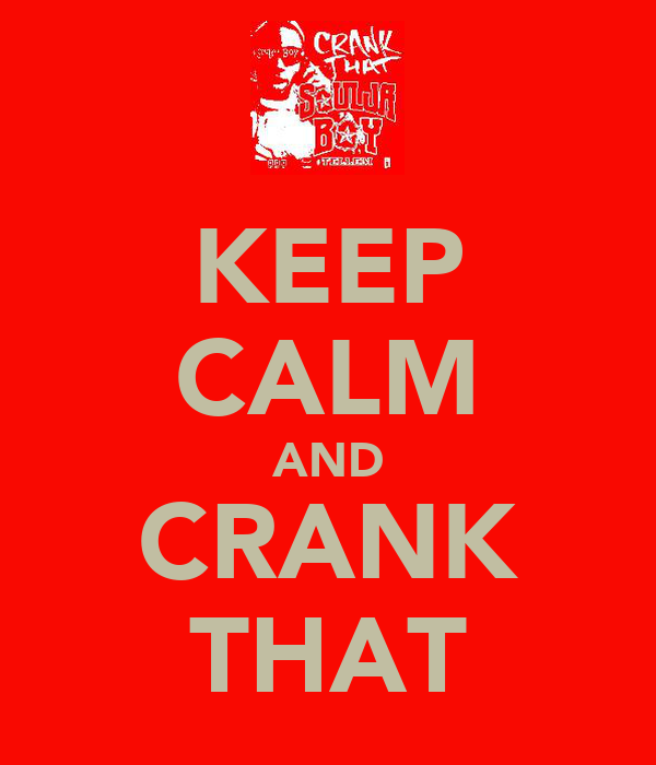 KEEP CALM AND CRANK THAT