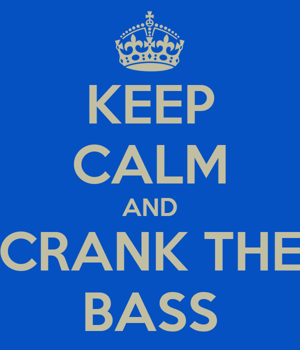 KEEP CALM AND CRANK THE BASS
