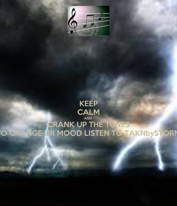KEEP CALM AND  CRANK UP THE TUNES TO CHANGE UR MOOD LISTEN TO TAKNbySTORM