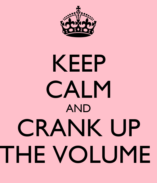 KEEP CALM AND CRANK UP THE VOLUME