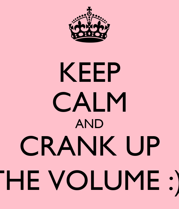 KEEP CALM AND CRANK UP THE VOLUME :)