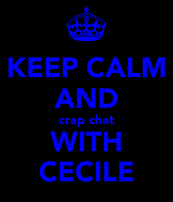 KEEP CALM AND crap chat WITH CECILE