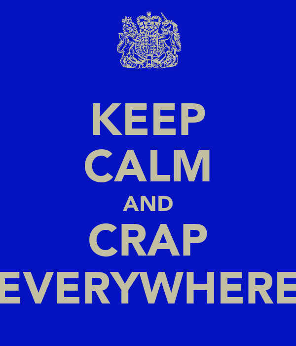 KEEP CALM AND CRAP EVERYWHERE
