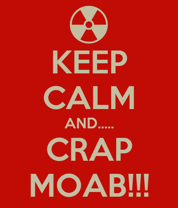 KEEP CALM AND..... CRAP MOAB!!!