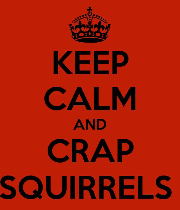 KEEP CALM AND CRAP SQUIRRELS