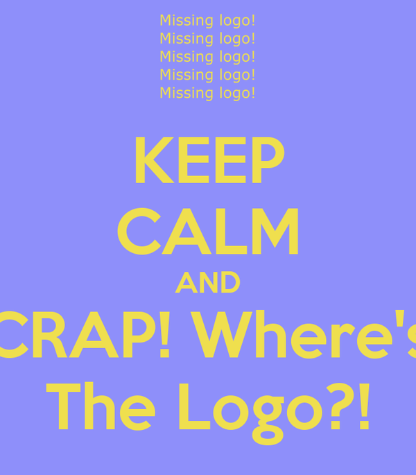KEEP CALM AND CRAP! Where's The Logo?!