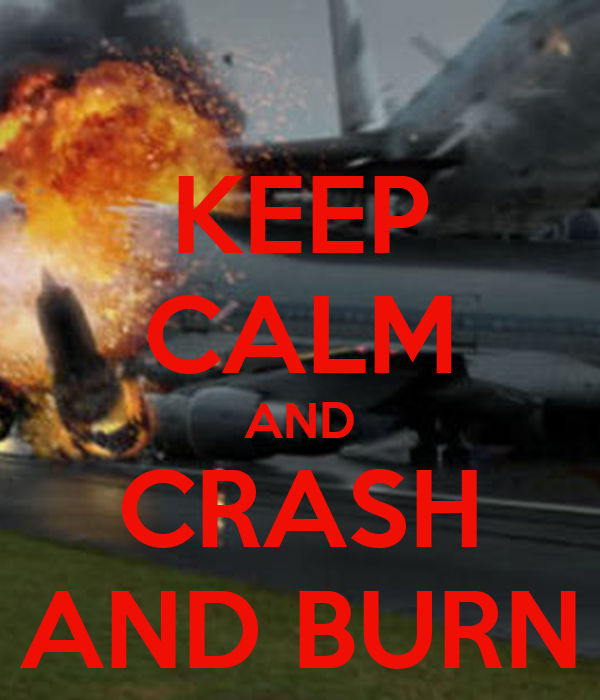KEEP CALM AND CRASH AND BURN