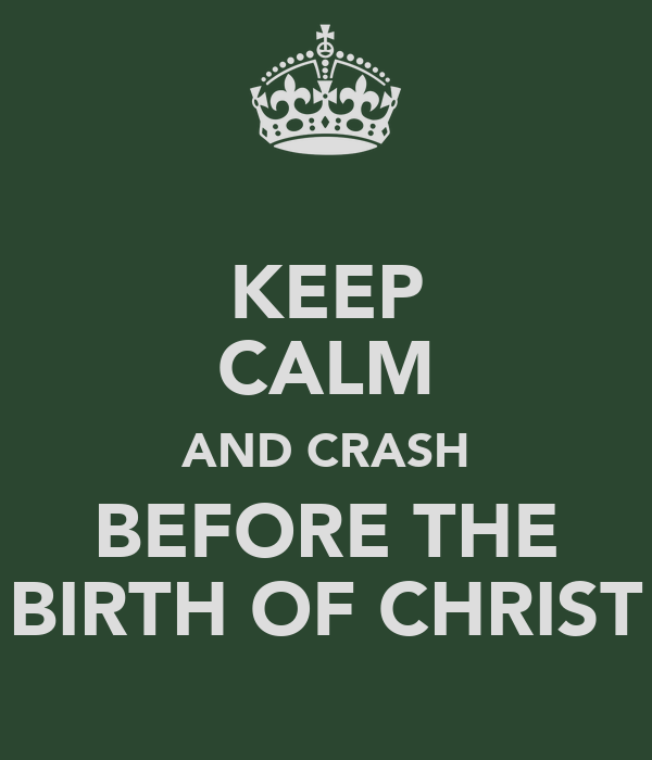 KEEP CALM AND CRASH BEFORE THE BIRTH OF CHRIST