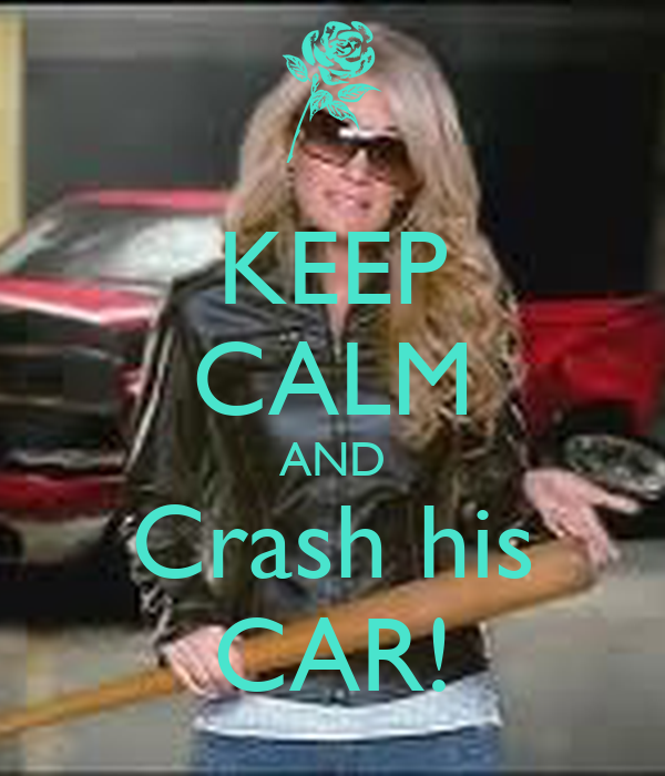 KEEP CALM AND Crash his CAR!