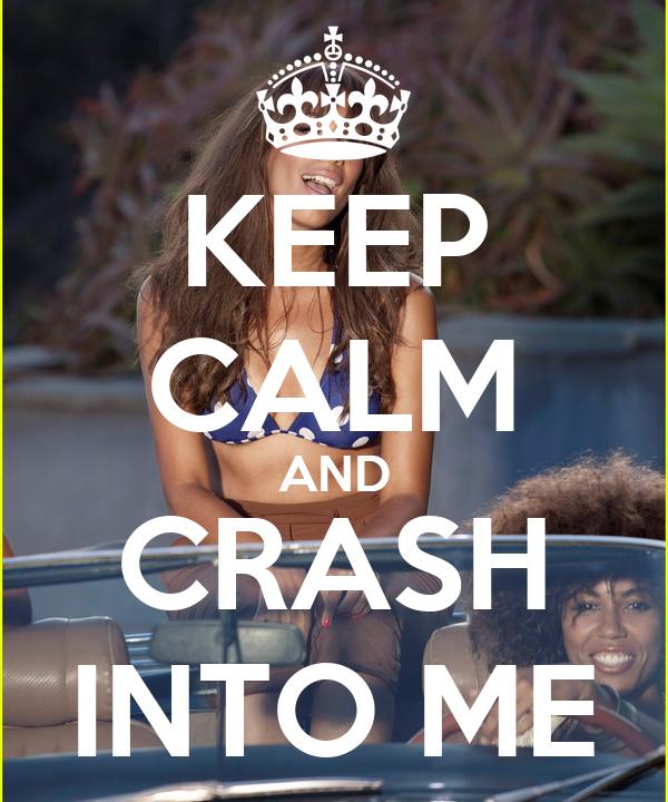 KEEP CALM AND CRASH INTO ME