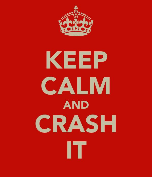 KEEP CALM AND CRASH IT