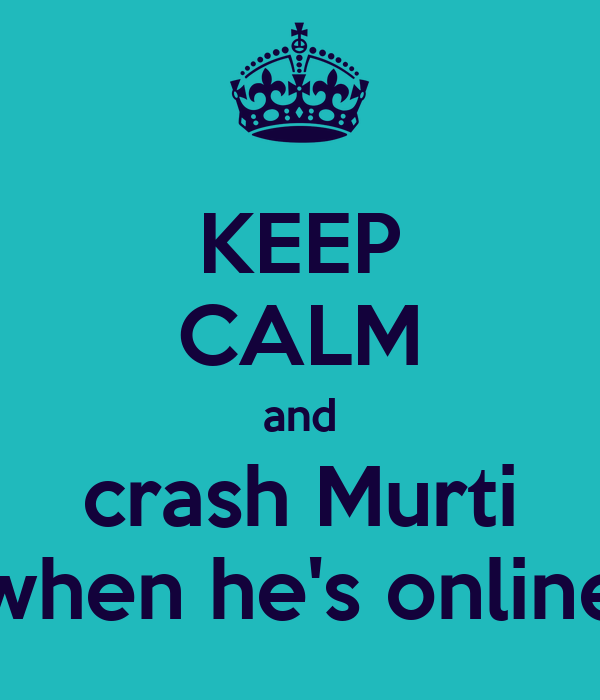 KEEP CALM and crash Murti when he's online