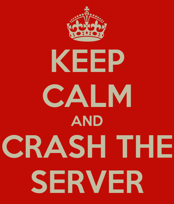KEEP CALM AND CRASH THE SERVER