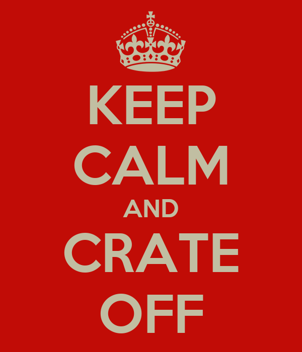 KEEP CALM AND CRATE OFF