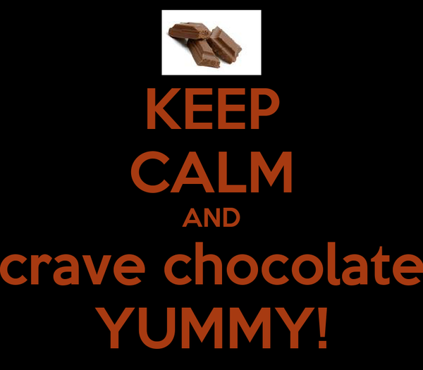 KEEP CALM AND crave chocolate YUMMY!